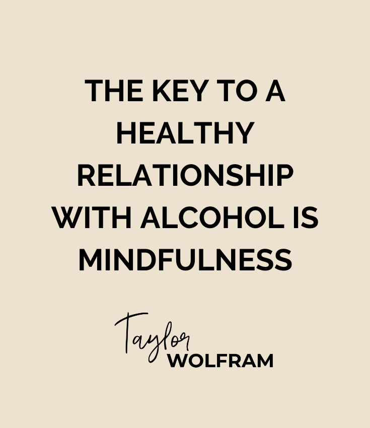 "Bold, capitalized black text that says ""the key to a healthy relationship with alcohol is mindfulness"" by Taylor Wolfram on tan background"