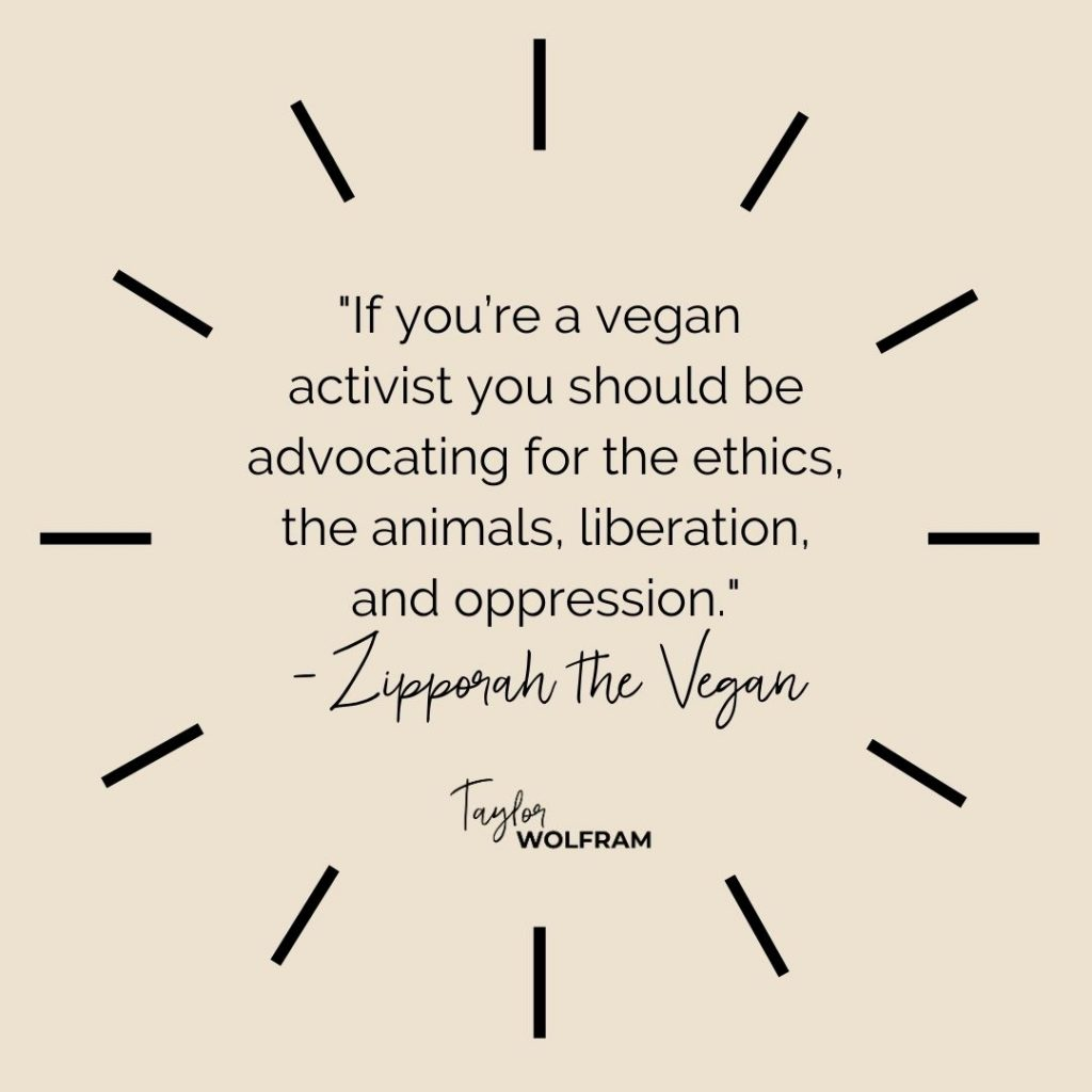 """Quote from Zipporah the Vegan: """"If you're a vegan activist you should be advocating for the ethics, the animals, liberation, and oppression."""""""
