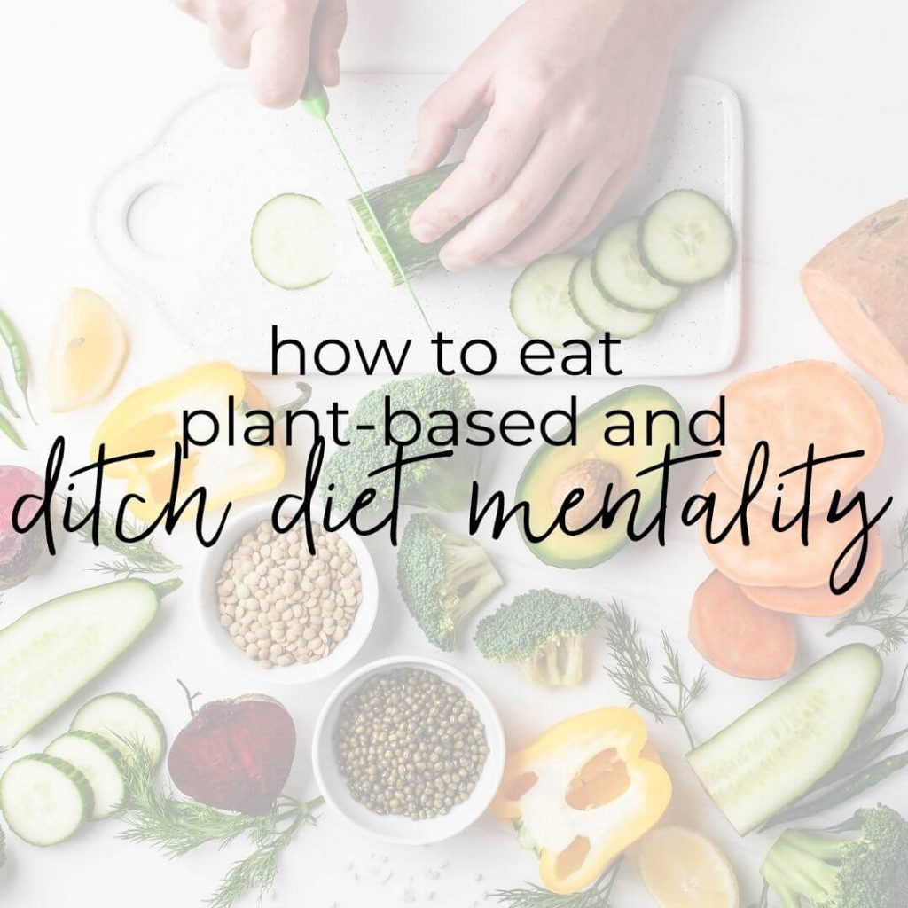 """A bunch of plant-based foods on a counter with the words """"how to eat plant-based and ditch diet mentality"""" layered over the photo"""