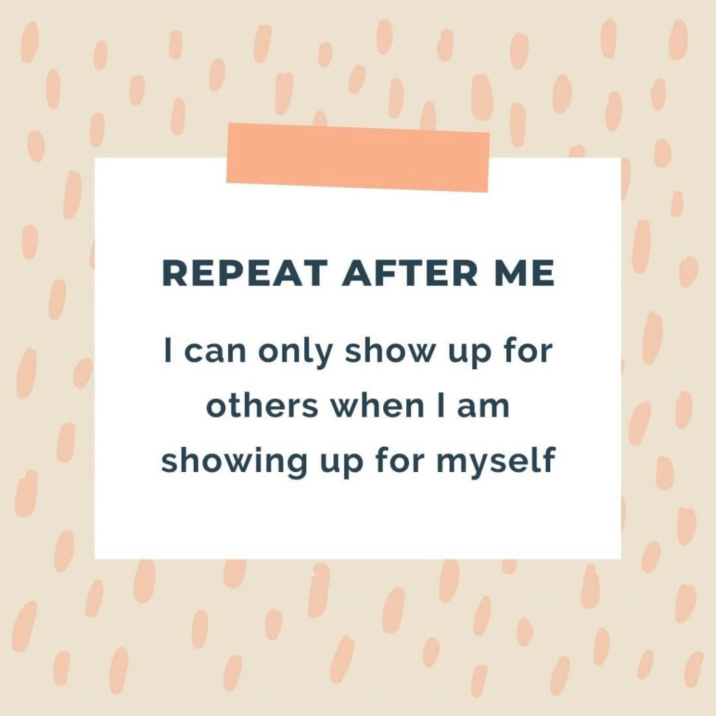 """""""REPEAT AFTER ME I can only show up for others when I am showing up for myself"""""""